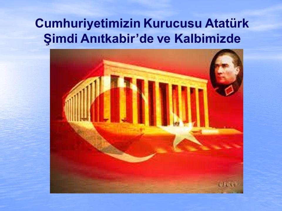 Cumhuriyetimizin Kurucusu Atatürk Şimdi Anıtkabir'de ve Kalbimizde