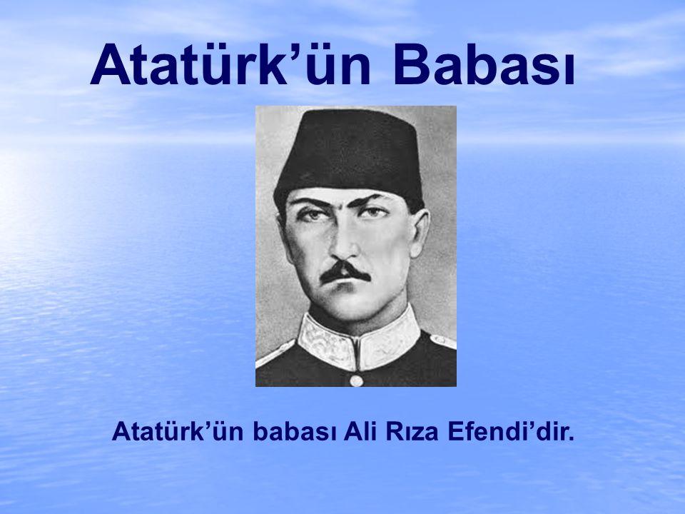 Atatürk'ün Babası Atatürk'ün babası Ali Rıza Efendi'dir.