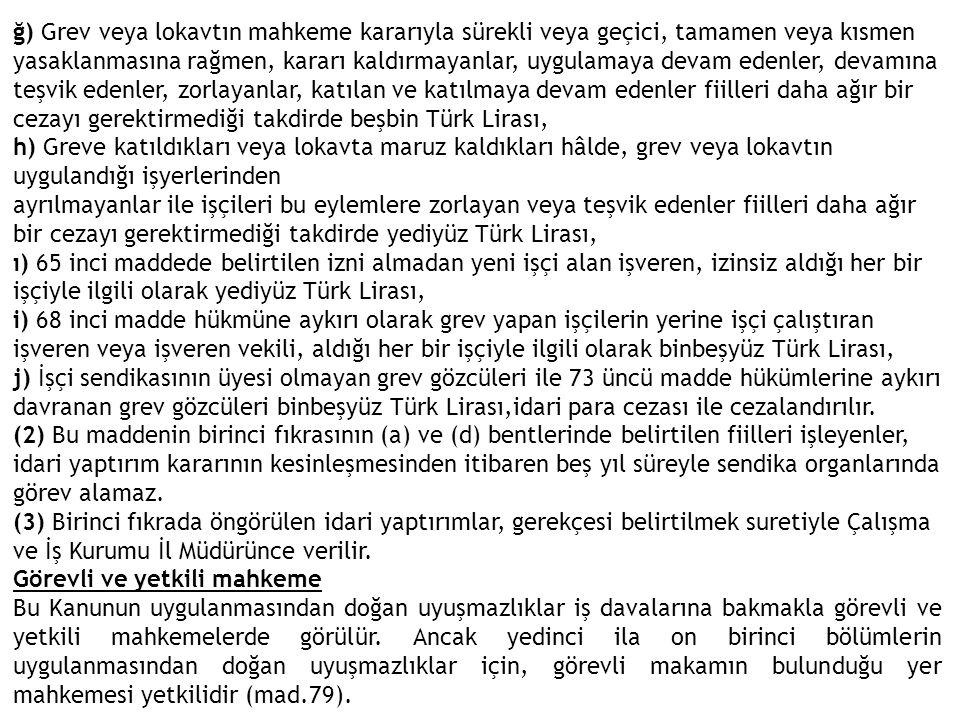 ğ) Grev veya lokavtın mahkeme kararıyla sürekli veya geçici, tamamen veya kısmen yasaklanmasına rağmen, kararı kaldırmayanlar, uygulamaya devam edenler, devamına teşvik edenler, zorlayanlar, katılan ve katılmaya devam edenler fiilleri daha ağır bir cezayı gerektirmediği takdirde beşbin Türk Lirası,