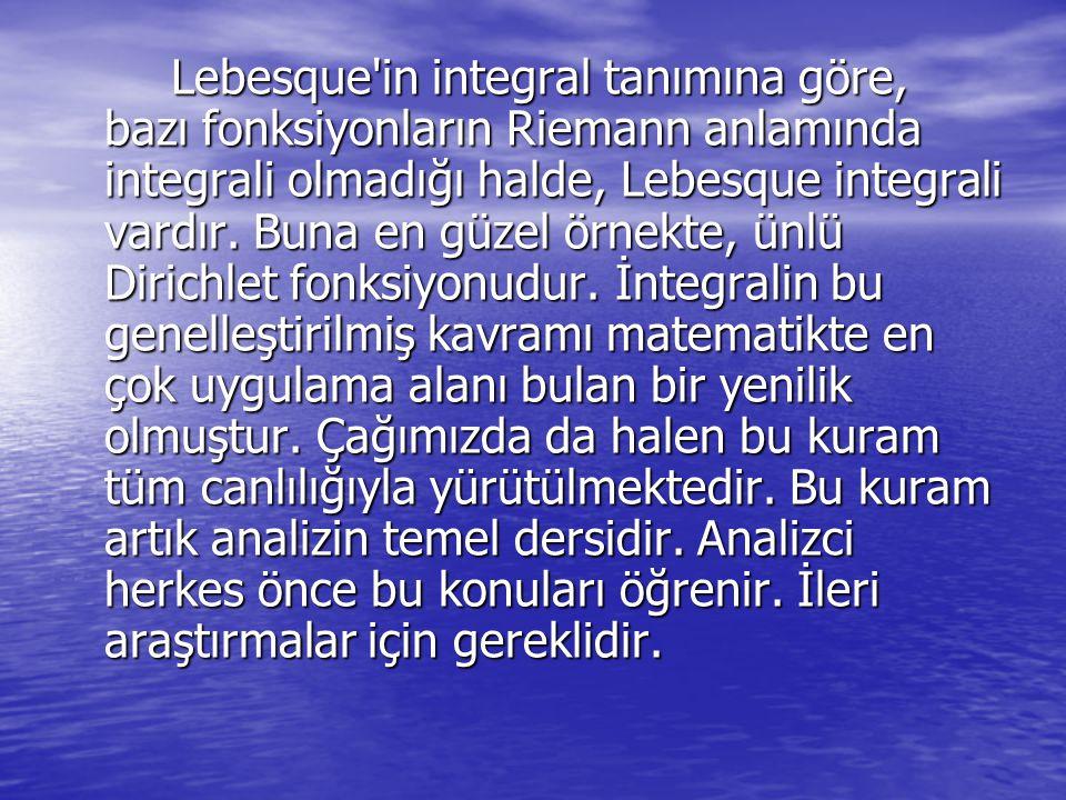 Lebesque in integral tanımına göre, bazı fonksiyonların Riemann anlamında integrali olmadığı halde, Lebesque integrali vardır.