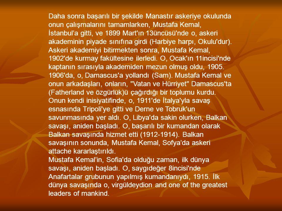 Daha sonra başarılı bir şekilde Manastır askeriye okulunda onun çalışmalarını tamamlarken, Mustafa Kemal, İstanbul'a gitti, ve 1899 Mart ın 13üncüsü nde o, askeri akademinin piyade sınıfına girdi (Harbiye harpı, Okulu dur). Askeri akademiyi bitirmekten sonra, Mustafa Kemal, 1902 de kurmay fakültesine ilerledi. O, Ocak ın 11incisi nde kaptanın sırasıyla akademiden mezun olmuş oldu, 1905.