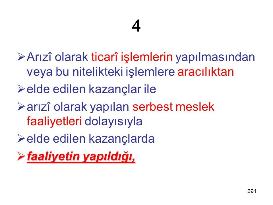 4 Arızî olarak ticarî işlemlerin yapılmasından veya bu nitelikteki işlemlere aracılıktan. elde edilen kazançlar ile.
