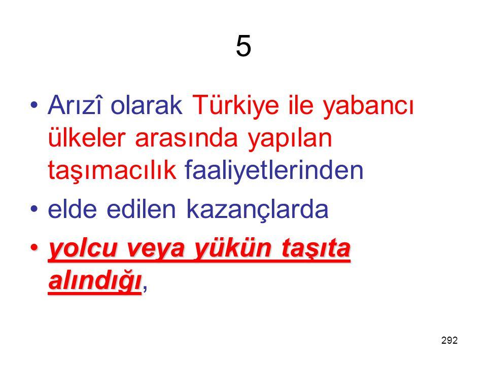 5 Arızî olarak Türkiye ile yabancı ülkeler arasında yapılan taşımacılık faaliyetlerinden. elde edilen kazançlarda.
