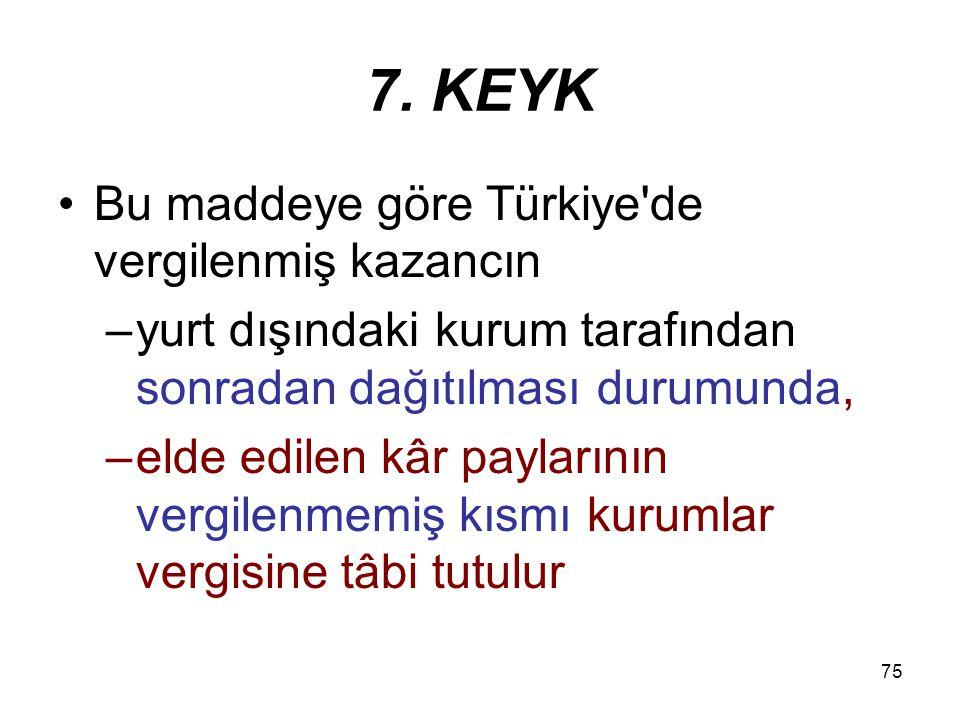7. KEYK Bu maddeye göre Türkiye de vergilenmiş kazancın
