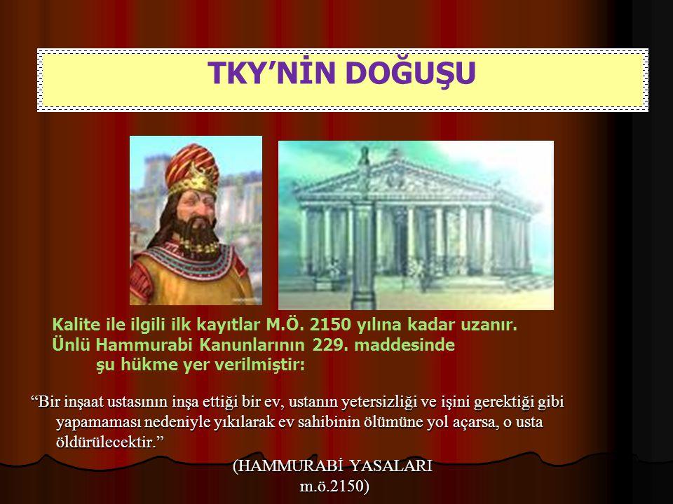 TKY'NİN DOĞUŞU Kalite ile ilgili ilk kayıtlar M.Ö. 2150 yılına kadar uzanır. Ünlü Hammurabi Kanunlarının 229. maddesinde.