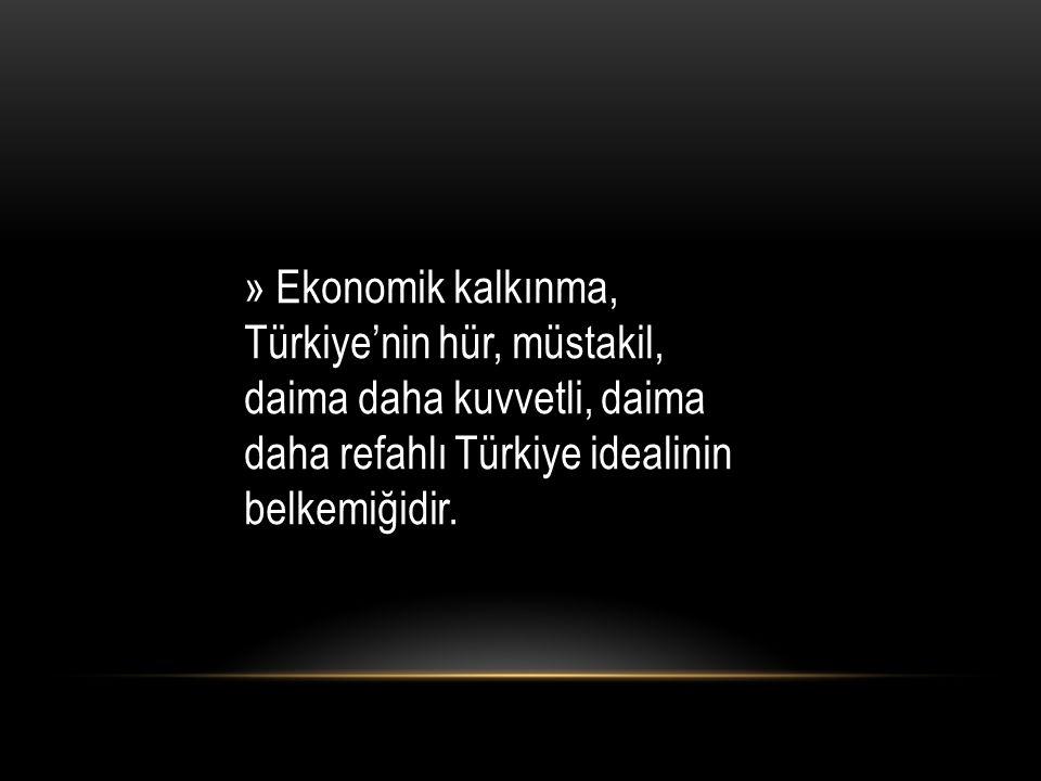» Ekonomik kalkınma, Türkiye'nin hür, müstakil, daima daha kuvvetli, daima daha refahlı Türkiye idealinin belkemiğidir.