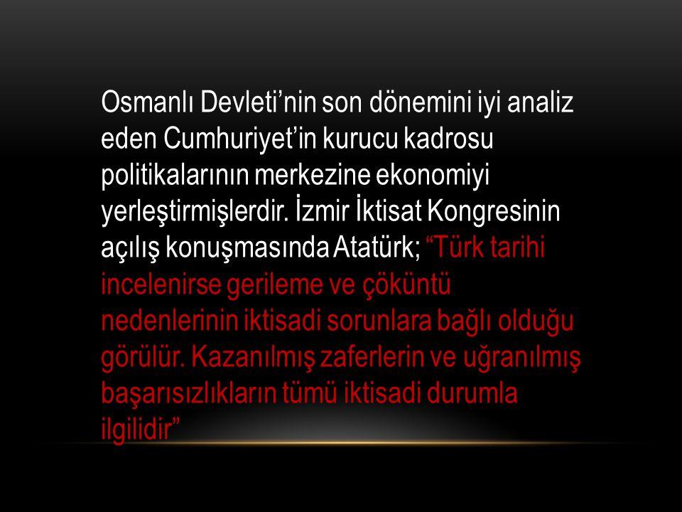 Osmanlı Devleti'nin son dönemini iyi analiz eden Cumhuriyet'in kurucu kadrosu politikalarının merkezine ekonomiyi yerleştirmişlerdir.