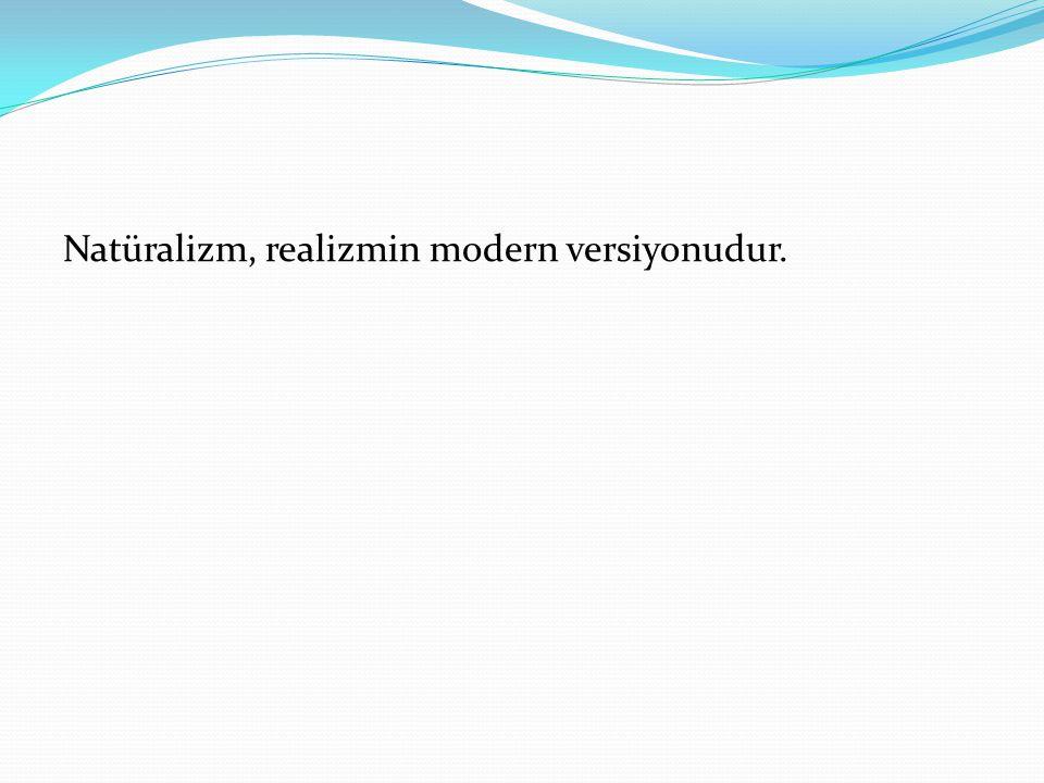 Natüralizm, realizmin modern versiyonudur.