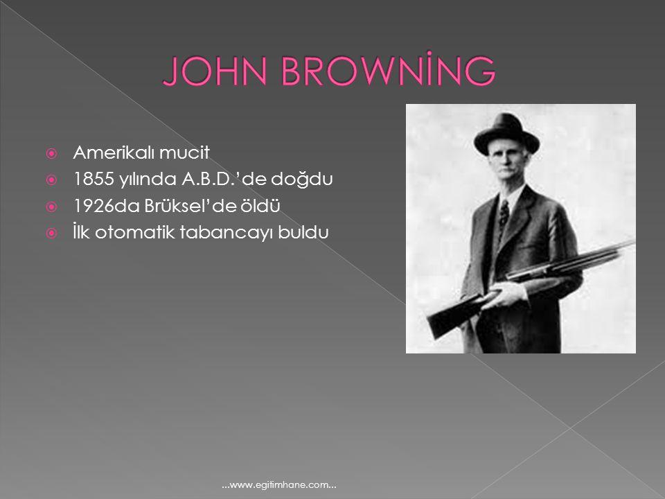 JOHN BROWNİNG Amerikalı mucit 1855 yılında A.B.D.'de doğdu