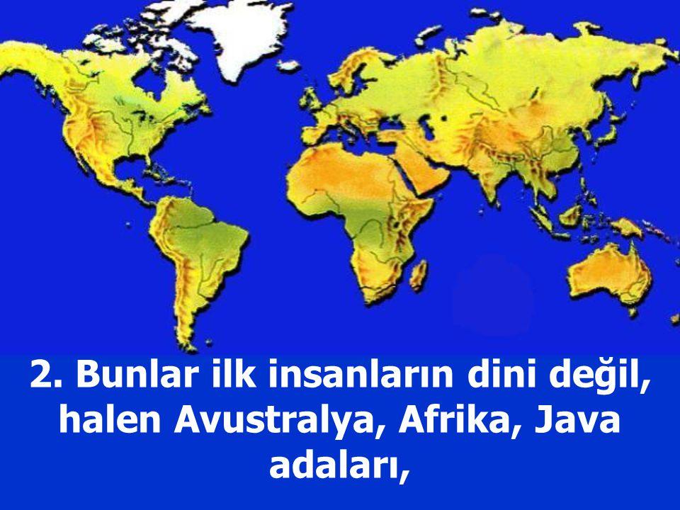 2. Bunlar ilk insanların dini değil, halen Avustralya, Afrika, Java adaları,