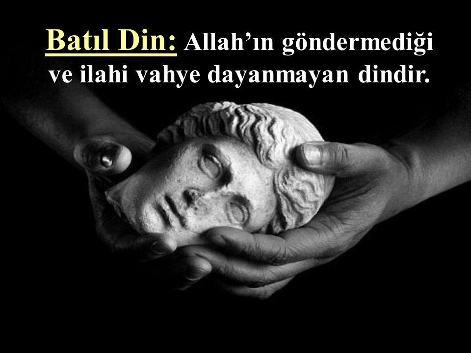 Batıl Din: Allah'ın göndermediği ve ilahi vahye dayanmayan dindir.