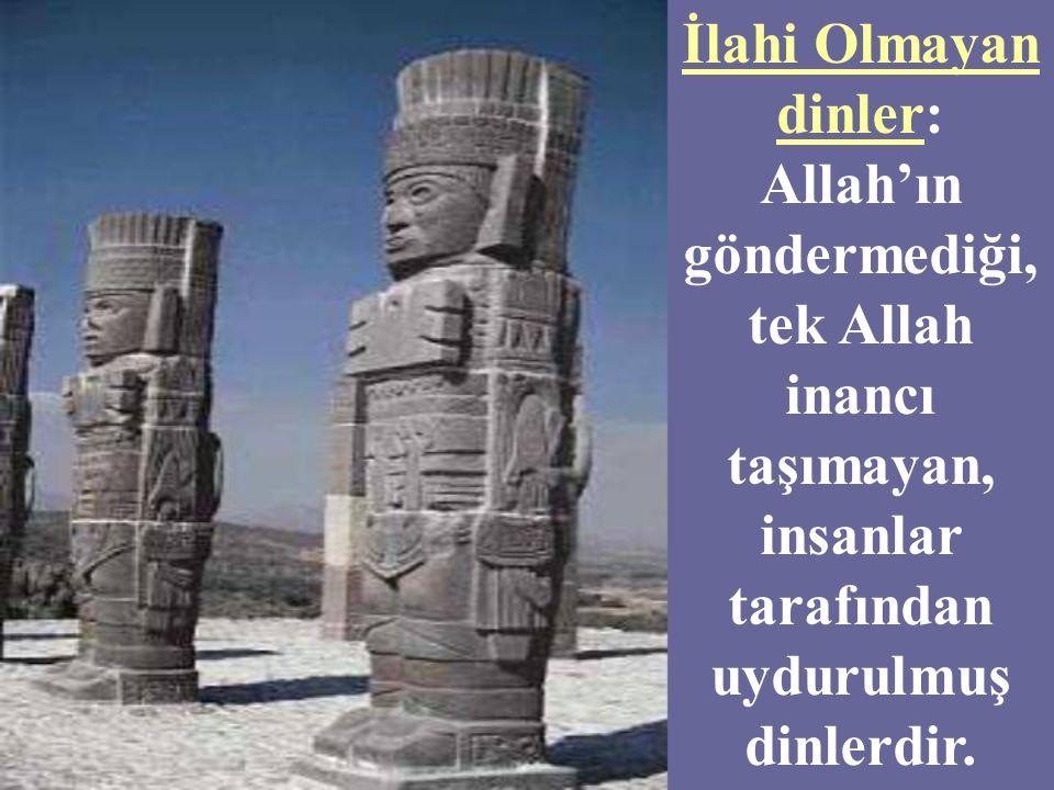 İlahi Olmayan dinler: Allah'ın göndermediği, tek Allah inancı taşımayan, insanlar tarafından uydurulmuş dinlerdir.