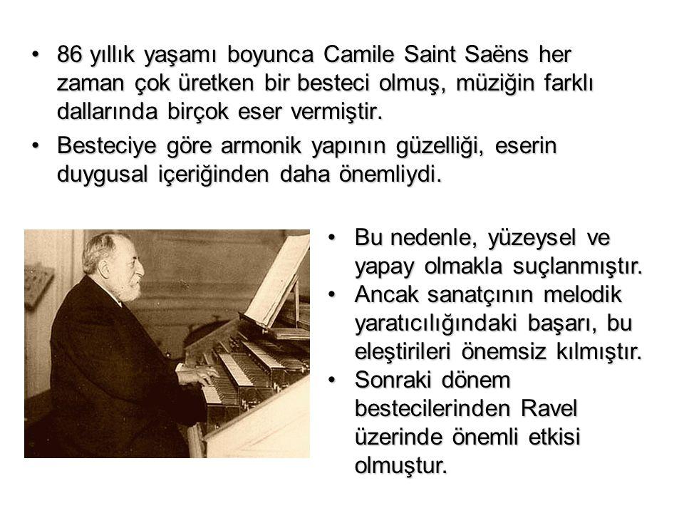86 yıllık yaşamı boyunca Camile Saint Saëns her zaman çok üretken bir besteci olmuş, müziğin farklı dallarında birçok eser vermiştir.