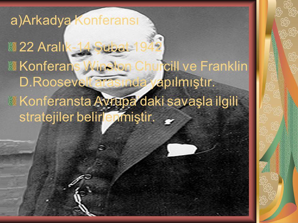 a)Arkadya Konferansı 22 Aralık-14 Şubat 1942. Konferans Winston Churcill ve Franklin D.Roosevelt arasında yapılmıştır.