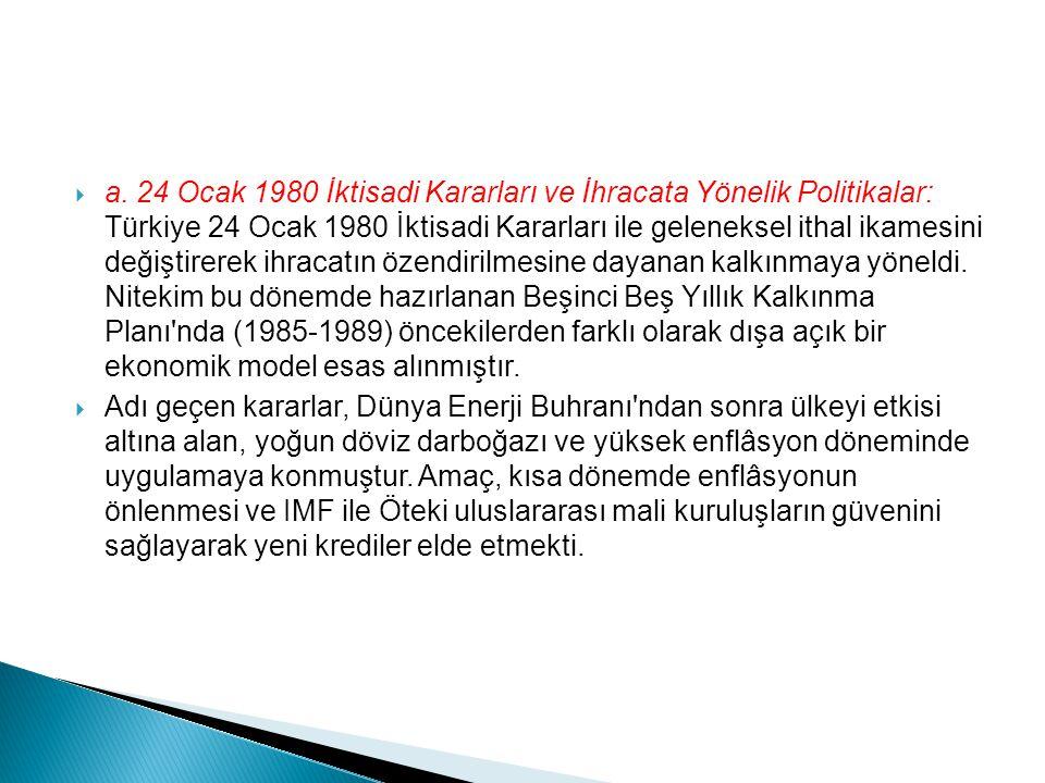 a. 24 Ocak 1980 İktisadi Kararları ve İhracata Yönelik Politikalar: Türkiye 24 Ocak 1980 İktisadi Kararları ile geleneksel ithal ikamesini değiştirerek ihracatın özendirilmesine dayanan kalkınmaya yöneldi. Nitekim bu dönemde hazırlanan Beşinci Beş Yıllık Kalkınma Planı nda (1985-1989) öncekilerden farklı olarak dışa açık bir ekonomik model esas alınmıştır.