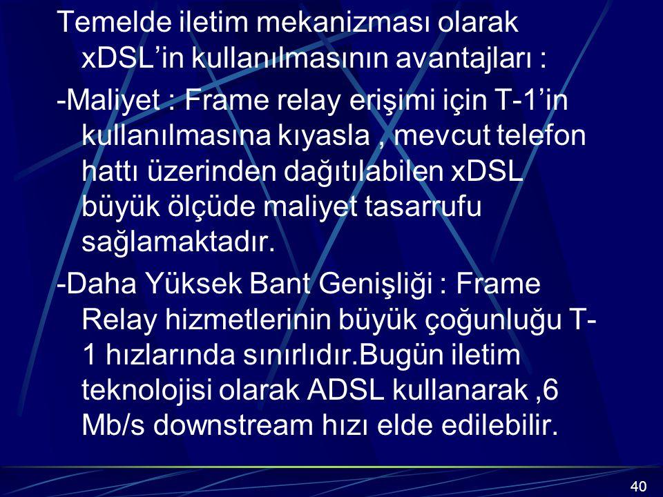 Temelde iletim mekanizması olarak xDSL'in kullanılmasının avantajları : -Maliyet : Frame relay erişimi için T-1'in kullanılmasına kıyasla , mevcut telefon hattı üzerinden dağıtılabilen xDSL büyük ölçüde maliyet tasarrufu sağlamaktadır. -Daha Yüksek Bant Genişliği : Frame Relay hizmetlerinin büyük çoğunluğu T-1 hızlarında sınırlıdır.Bugün iletim teknolojisi olarak ADSL kullanarak ,6 Mb/s downstream hızı elde edilebilir.