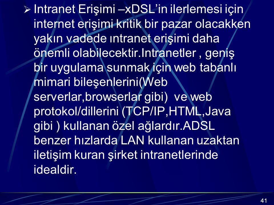 Intranet Erişimi –xDSL'in ilerlemesi için internet erişimi kritik bir pazar olacakken yakın vadede ıntranet erişimi daha önemli olabilecektir.Intranetler , geniş bir uygulama sunmak için web tabanlı mimari bileşenlerini(Web serverlar,browserlar gibi) ve web protokol/dillerini (TCP/IP,HTML,Java gibi ) kullanan özel ağlardır.ADSL benzer hızlarda LAN kullanan uzaktan iletişim kuran şirket intranetlerinde idealdir.