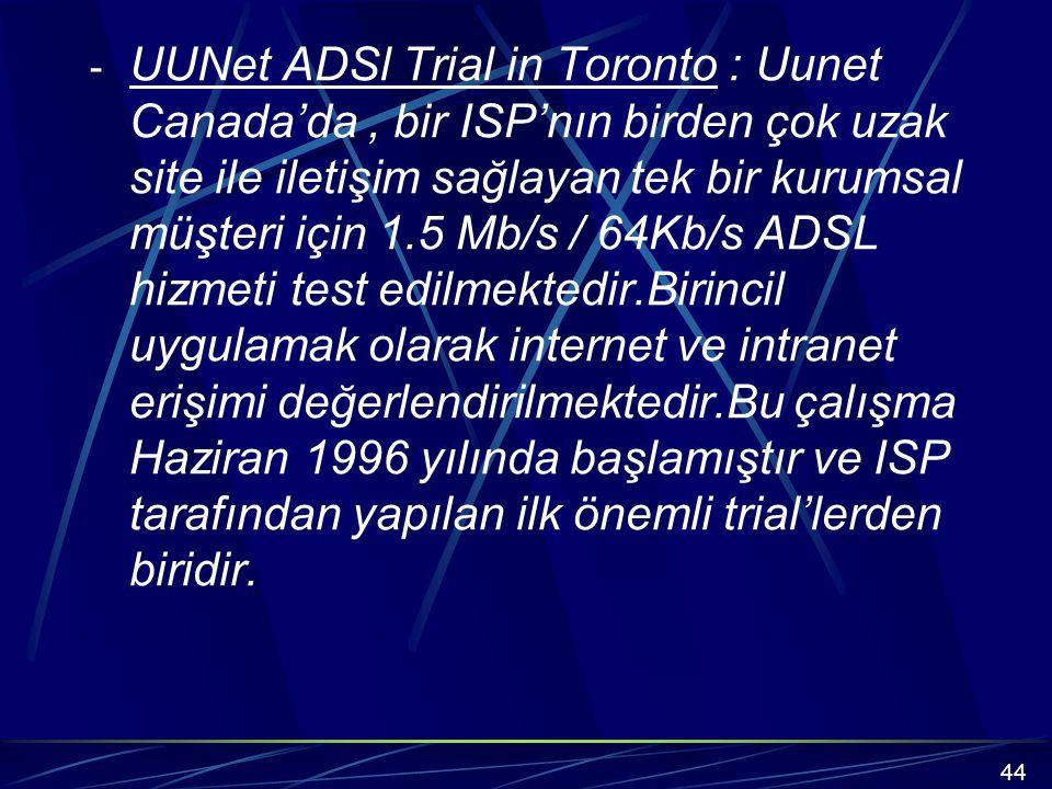UUNet ADSl Trial in Toronto : Uunet Canada'da , bir ISP'nın birden çok uzak site ile iletişim sağlayan tek bir kurumsal müşteri için 1.5 Mb/s / 64Kb/s ADSL hizmeti test edilmektedir.Birincil uygulamak olarak internet ve intranet erişimi değerlendirilmektedir.Bu çalışma Haziran 1996 yılında başlamıştır ve ISP tarafından yapılan ilk önemli trial'lerden biridir.