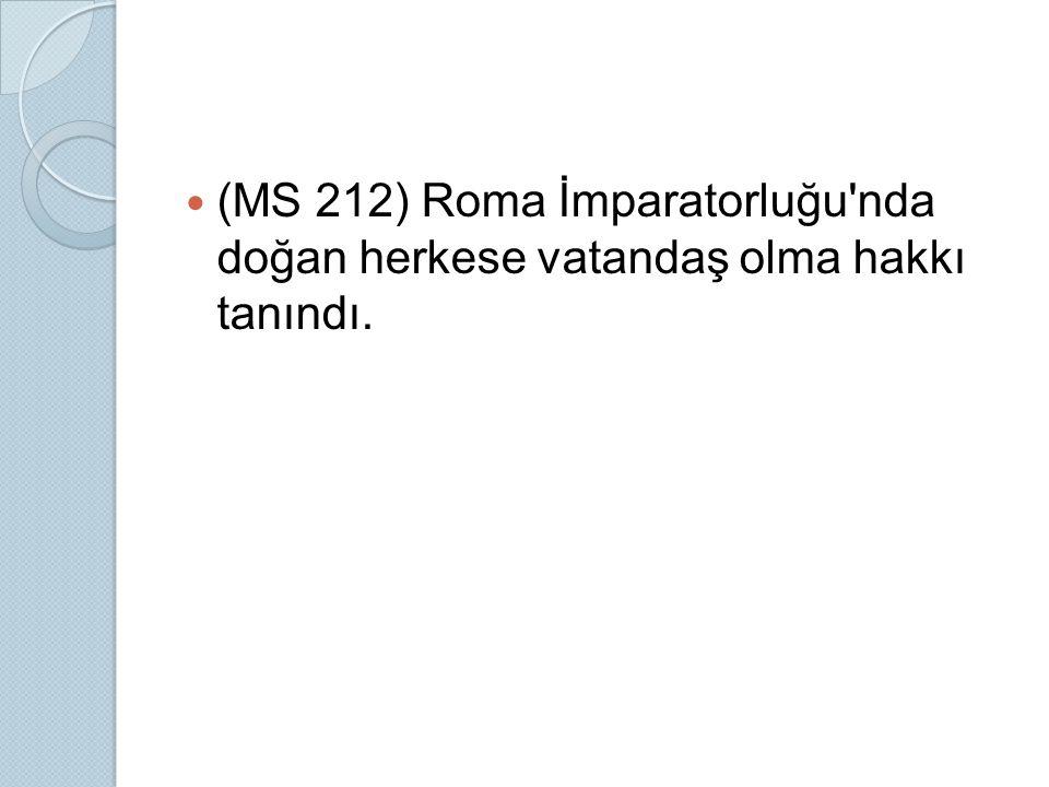 (MS 212) Roma İmparatorluğu nda doğan herkese vatandaş olma hakkı tanındı.