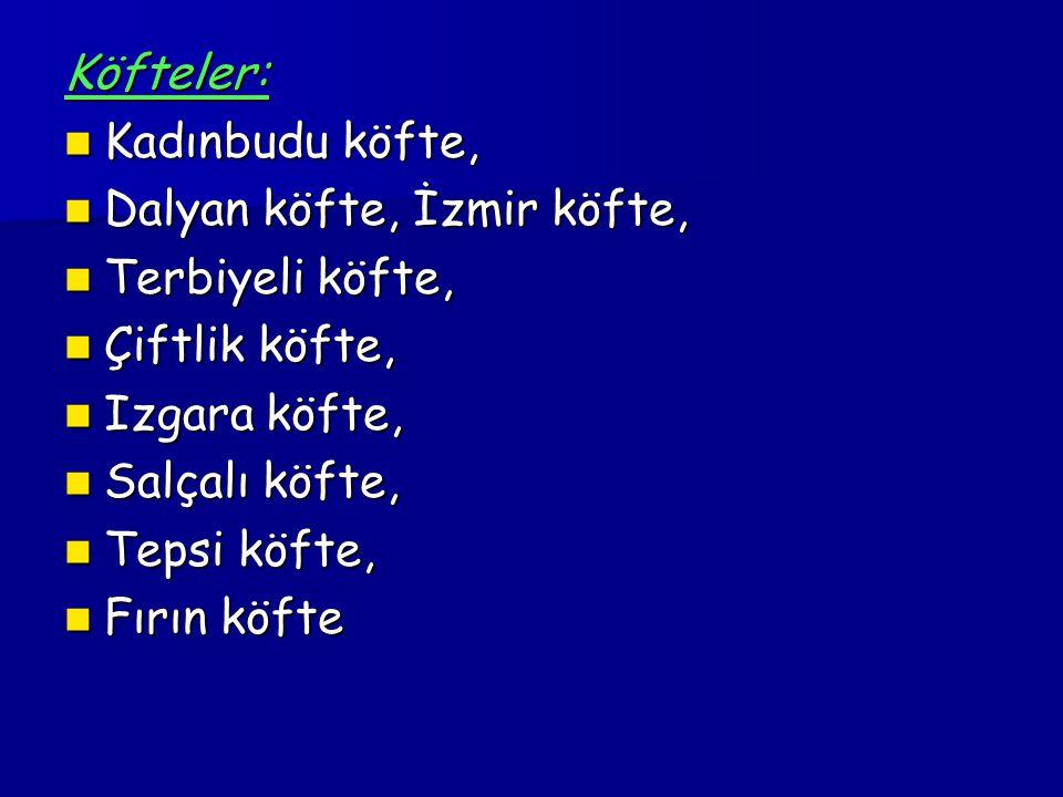 Köfteler: Kadınbudu köfte, Dalyan köfte, İzmir köfte, Terbiyeli köfte, Çiftlik köfte, Izgara köfte,
