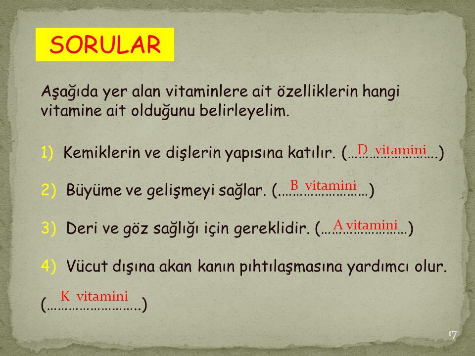 SORULAR Aşağıda yer alan vitaminlere ait özelliklerin hangi vitamine ait olduğunu belirleyelim.