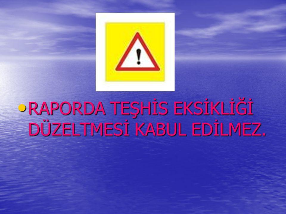 RAPORDA TEŞHİS EKSİKLİĞİ DÜZELTMESİ KABUL EDİLMEZ.
