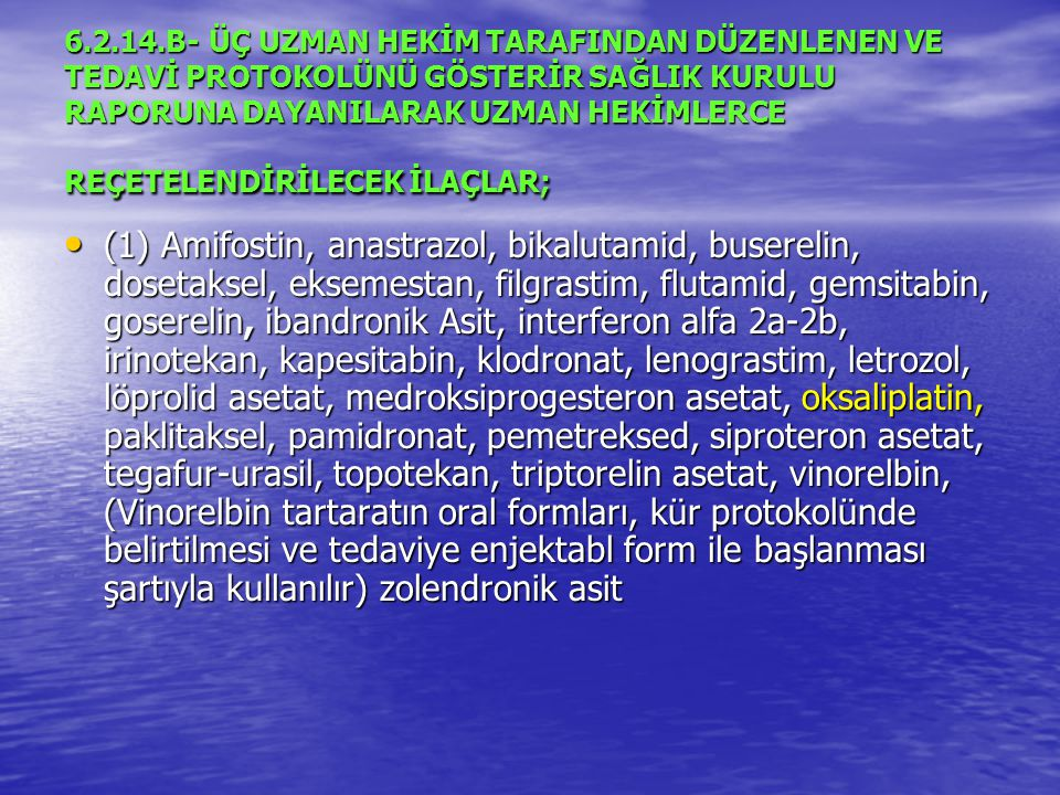 6.2.14.B- ÜÇ UZMAN HEKİM TARAFINDAN DÜZENLENEN VE TEDAVİ PROTOKOLÜNÜ GÖSTERİR SAĞLIK KURULU RAPORUNA DAYANILARAK UZMAN HEKİMLERCE REÇETELENDİRİLECEK İLAÇLAR;
