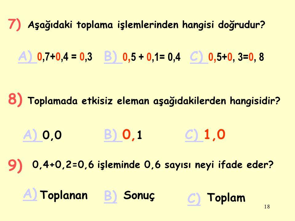 7) Aşağıdaki toplama işlemlerinden hangisi doğrudur A) 0,7+0,4 = 0,3. B) 0,5 + 0,1= 0,4. C) 0,5+0, 3=0, 8.