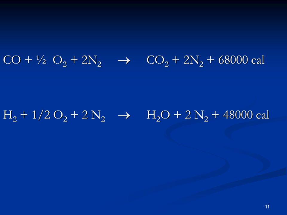 CO + ½ O2 + 2N2  CO2 + 2N2 + 68000 cal H2 + 1/2 O2 + 2 N2  H2O + 2 N2 + 48000 cal
