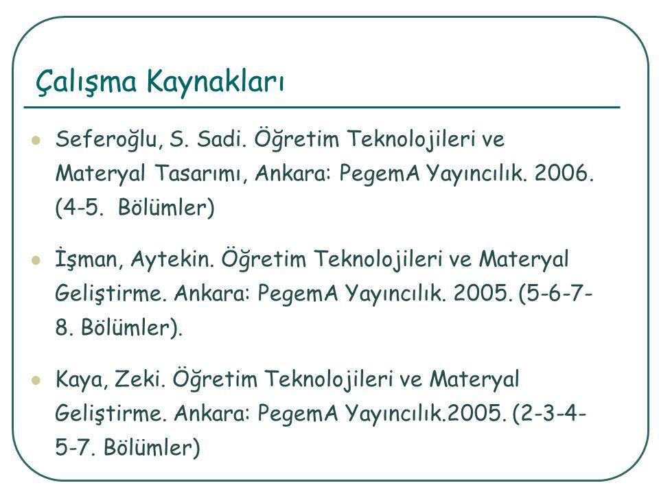 Çalışma Kaynakları Seferoğlu, S. Sadi. Öğretim Teknolojileri ve Materyal Tasarımı, Ankara: PegemA Yayıncılık. 2006. (4-5. Bölümler)