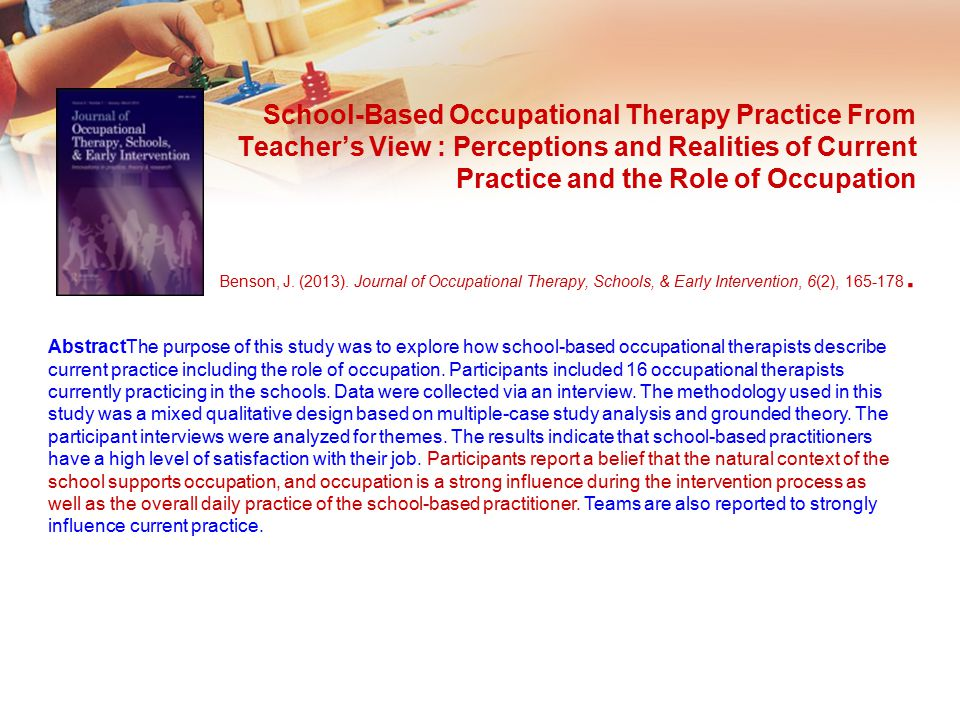 School-Based Occupational Therapy Practice From Teacher's View : Perceptions and Realities of Current Practice and the Role of Occupation Benson, J. (2013). Journal of Occupational Therapy, Schools, & Early Intervention, 6(2), 165-178.
