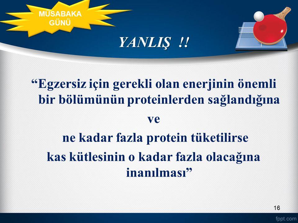 MÜSABAKA GÜNÜ YANLIŞ !! Egzersiz için gerekli olan enerjinin önemli bir bölümünün proteinlerden sağlandığına.