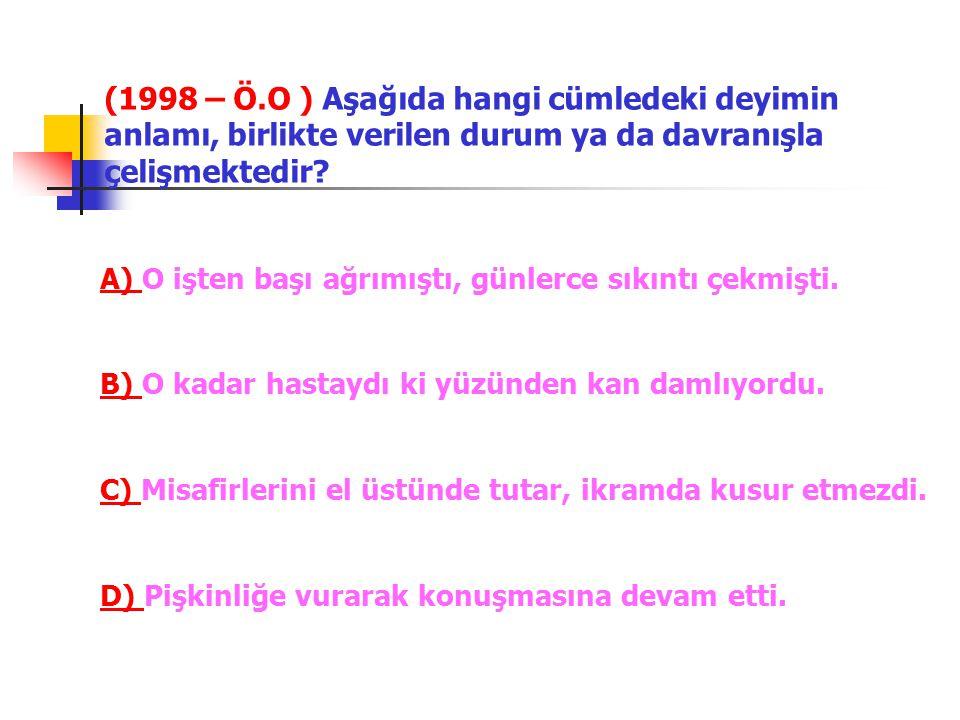 (1998 – Ö.O ) Aşağıda hangi cümledeki deyimin anlamı, birlikte verilen durum ya da davranışla çelişmektedir
