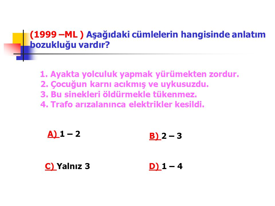 (1999 –ML ) Aşağıdaki cümlelerin hangisinde anlatım bozukluğu vardır