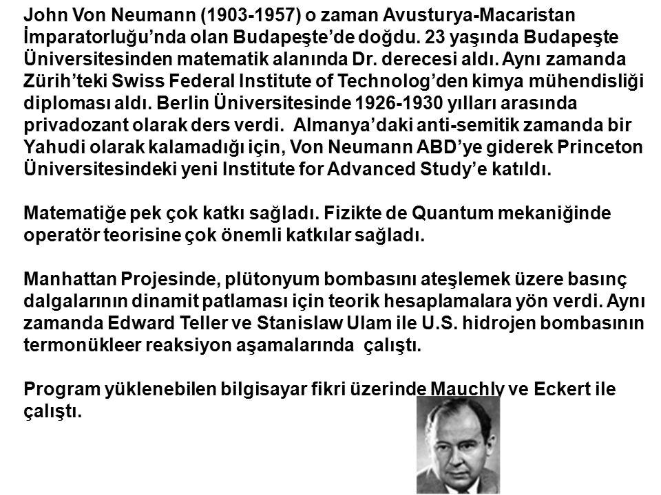 John Von Neumann (1903-1957) o zaman Avusturya-Macaristan İmparatorluğu'nda olan Budapeşte'de doğdu. 23 yaşında Budapeşte Üniversitesinden matematik alanında Dr. derecesi aldı. Aynı zamanda Zürih'teki Swiss Federal Institute of Technolog'den kimya mühendisliği diploması aldı. Berlin Üniversitesinde 1926-1930 yılları arasında privadozant olarak ders verdi. Almanya'daki anti-semitik zamanda bir Yahudi olarak kalamadığı için, Von Neumann ABD'ye giderek Princeton Üniversitesindeki yeni Institute for Advanced Study'e katıldı.
