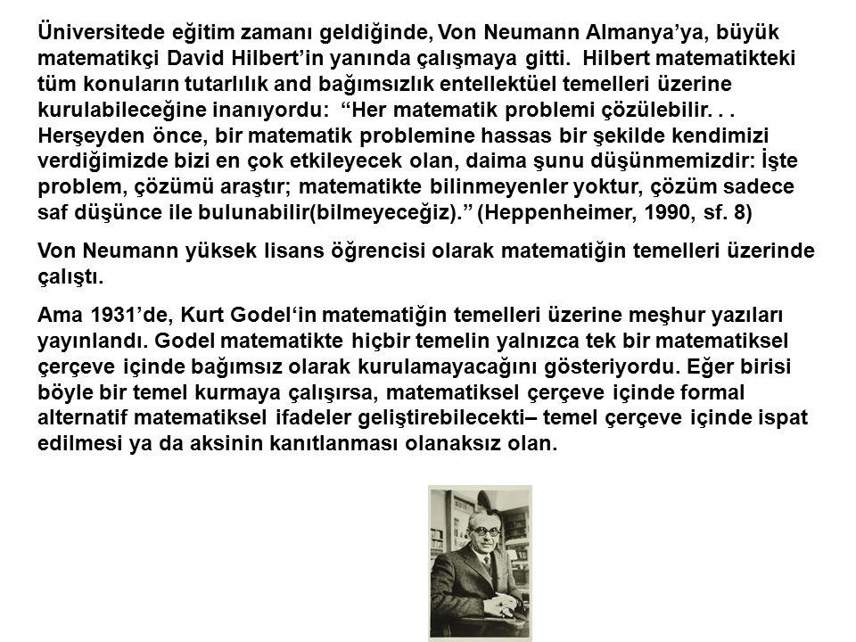 Üniversitede eğitim zamanı geldiğinde, Von Neumann Almanya'ya, büyük matematikçi David Hilbert'in yanında çalışmaya gitti. Hilbert matematikteki tüm konuların tutarlılık and bağımsızlık entellektüel temelleri üzerine kurulabileceğine inanıyordu: Her matematik problemi çözülebilir. . . Herşeyden önce, bir matematik problemine hassas bir şekilde kendimizi verdiğimizde bizi en çok etkileyecek olan, daima şunu düşünmemizdir: İşte problem, çözümü araştır; matematikte bilinmeyenler yoktur, çözüm sadece saf düşünce ile bulunabilir(bilmeyeceğiz). (Heppenheimer, 1990, sf. 8)