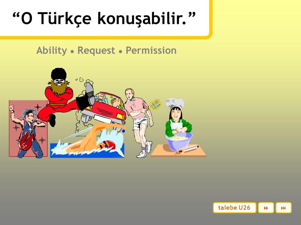 O Türkçe konuşabilir. Ability ● Request ● Permission