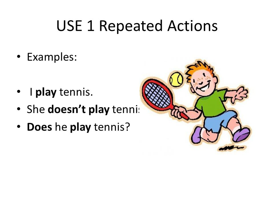 USE 1 Repeated Actions Examples: I play tennis.