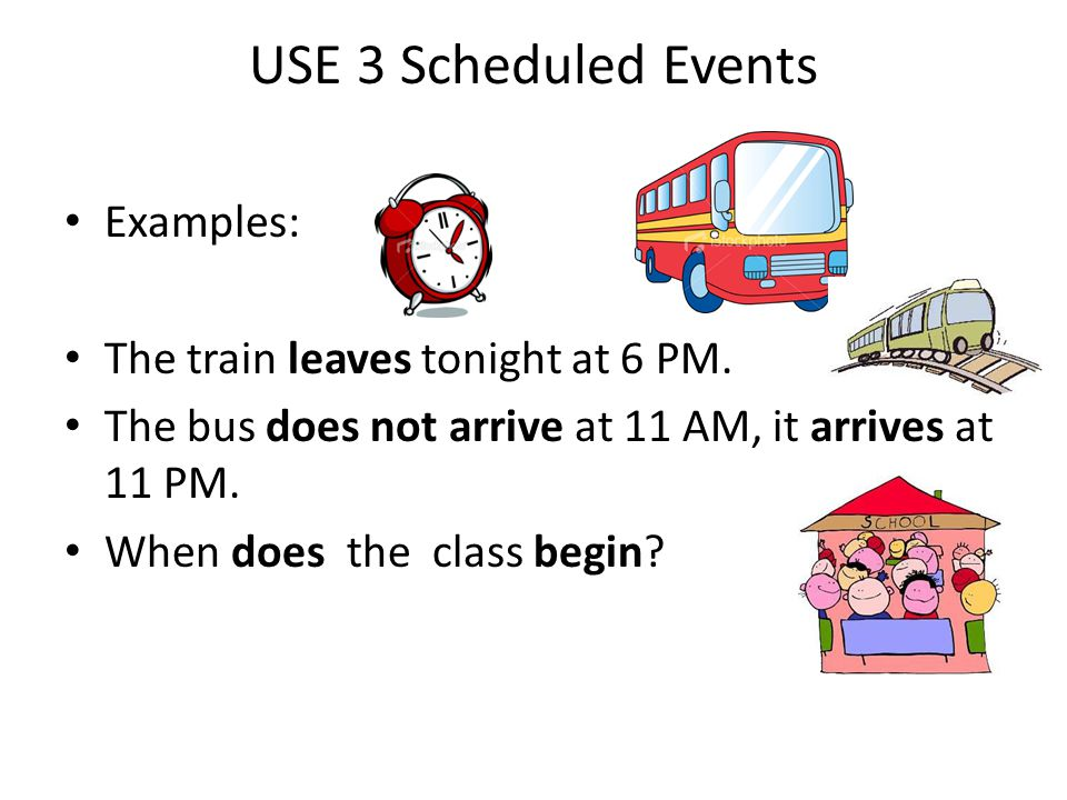 USE 3 Scheduled Events Examples: The train leaves tonight at 6 PM.