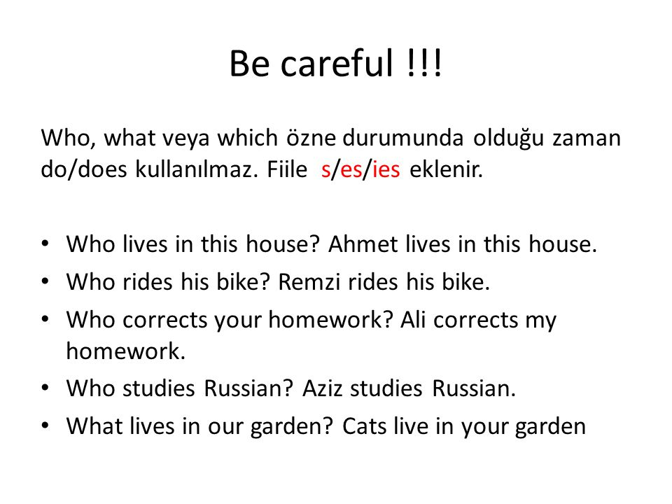 Be careful !!! Who, what veya which özne durumunda olduğu zaman do/does kullanılmaz. Fiile s/es/ies eklenir.