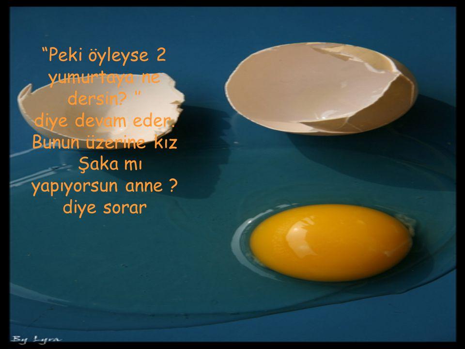 Peki öyleyse 2 yumurtaya ne dersin. '' diye devam eder