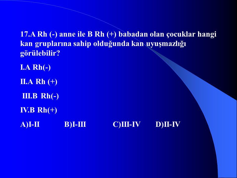 17.A Rh (-) anne ile B Rh (+) babadan olan çocuklar hangi kan gruplarına sahip olduğunda kan uyuşmazlığı görülebilir