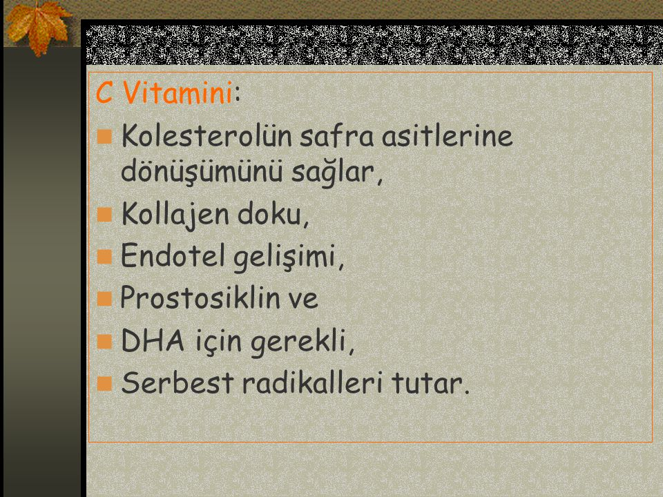 C Vitamini: Kolesterolün safra asitlerine dönüşümünü sağlar, Kollajen doku, Endotel gelişimi, Prostosiklin ve.