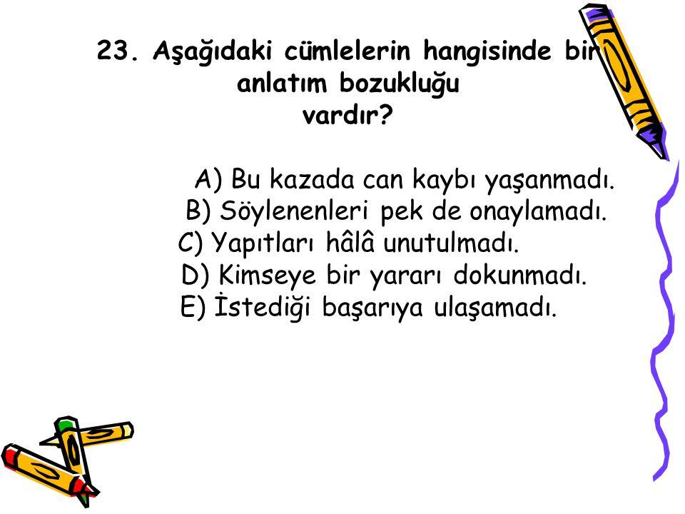 23. Aşağıdaki cümlelerin hangisinde bir anlatım bozukluğu vardır