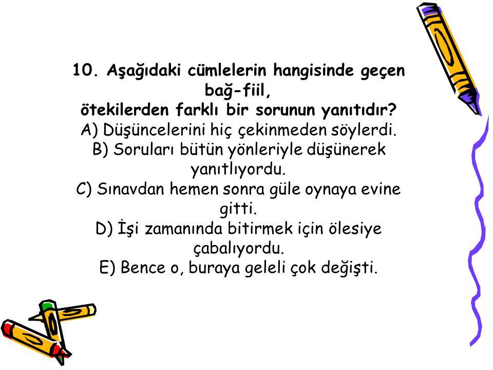 10. Aşağıdaki cümlelerin hangisinde geçen bağ-fiil, ötekilerden farklı bir sorunun yanıtıdır.