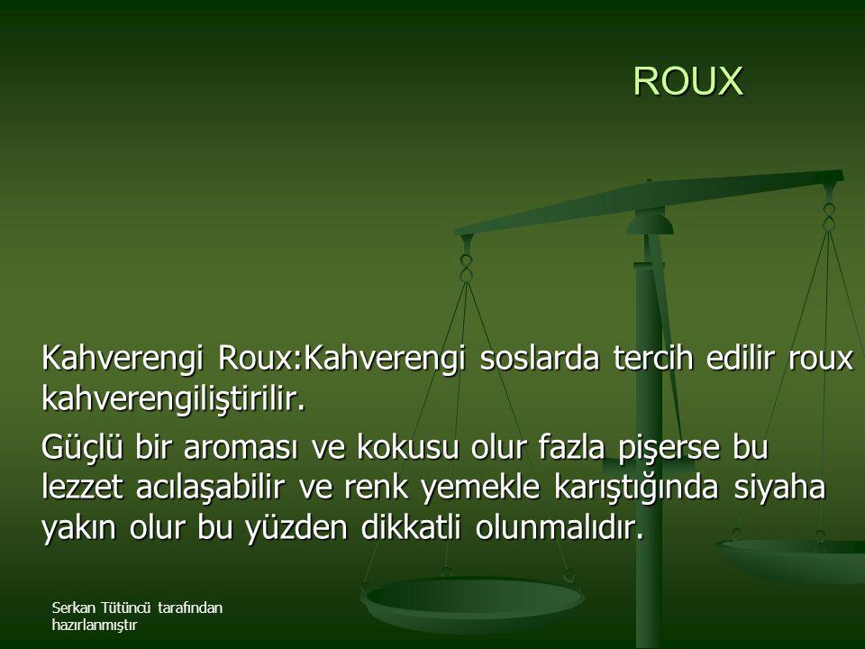 ROUX Kahverengi Roux:Kahverengi soslarda tercih edilir roux kahverengiliştirilir.