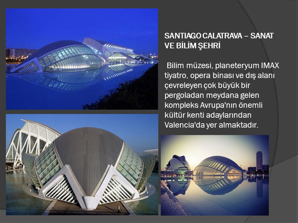 SANTIAGO CALATRAVA – SANAT VE BİLİM ŞEHRİ Bilim müzesi, planeteryum IMAX tiyatro, opera binası ve dış alanı çevreleyen çok büyük bir pergoladan meydana gelen kompleks Avrupa nın önemli kültür kenti adaylarından Valencia da yer almaktadır.