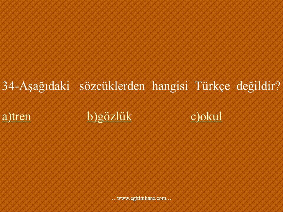 34-Aşağıdaki sözcüklerden hangisi Türkçe değildir