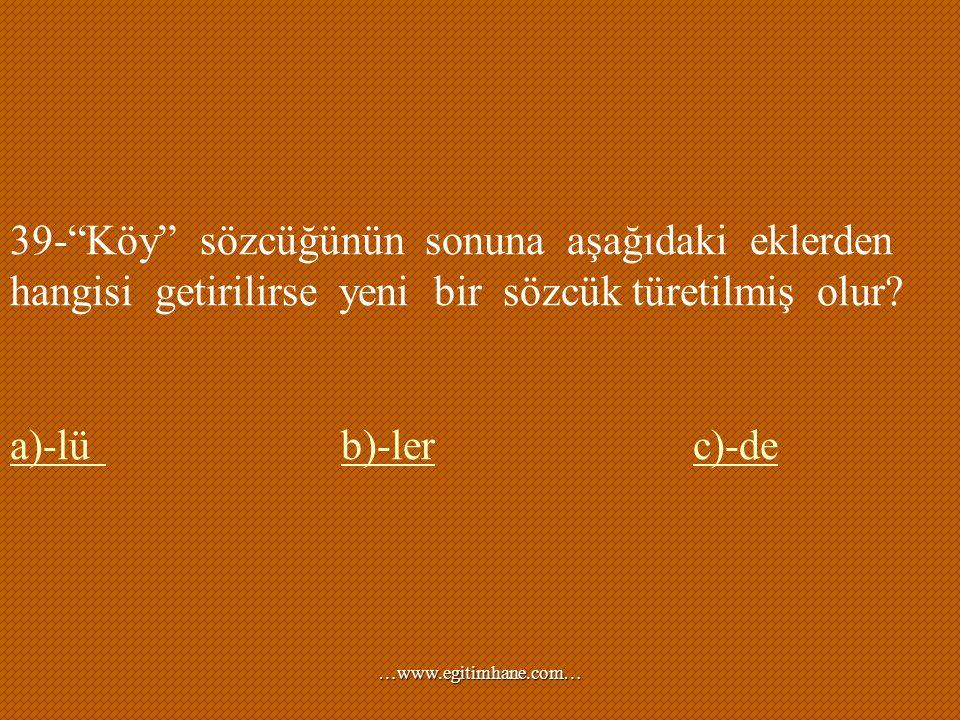 39- Köy sözcüğünün sonuna aşağıdaki eklerden hangisi getirilirse yeni bir sözcük türetilmiş olur
