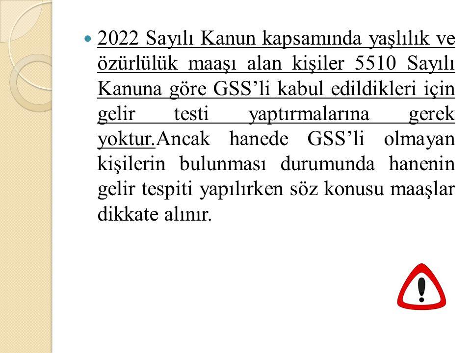 2022 Sayılı Kanun kapsamında yaşlılık ve özürlülük maaşı alan kişiler 5510 Sayılı Kanuna göre GSS'li kabul edildikleri için gelir testi yaptırmalarına gerek yoktur.Ancak hanede GSS'li olmayan kişilerin bulunması durumunda hanenin gelir tespiti yapılırken söz konusu maaşlar dikkate alınır.
